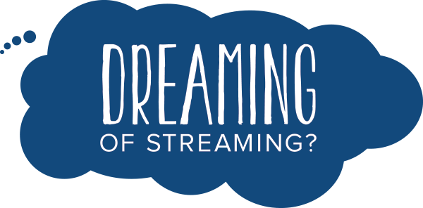 dreaming of streaming?